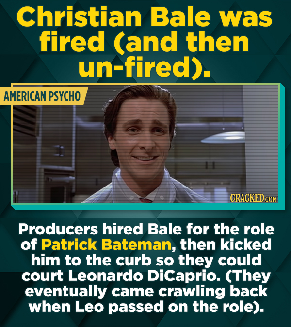 Christian Bale was fired (and then un-fired). AMERICAN PSYCHO CRACKED COM Producers hired Bale for the role of Patrick Bateman, then kicked him to the