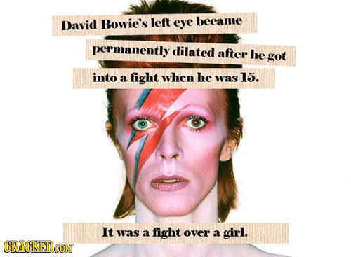 David Bowie's left eye became permanently dilated after he got into a fight when he was 15. It was a fight over a girl. CRACKEDCON