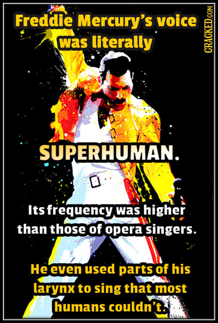 Freddie Mercury's voice was literally CRAGN SUPERHUMAN. Its frequency. was higher than those of opera singers. He even used parts of his larynx to sin
