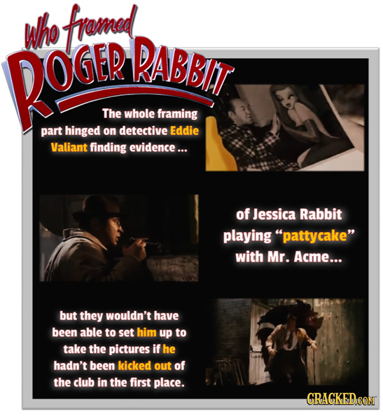 whe fromed RABBIT ROGEP The whole framing part hinged on detective Eddie Valiant finding evidence... of Jessica Rabbit playing pattycake with Mr. Ac