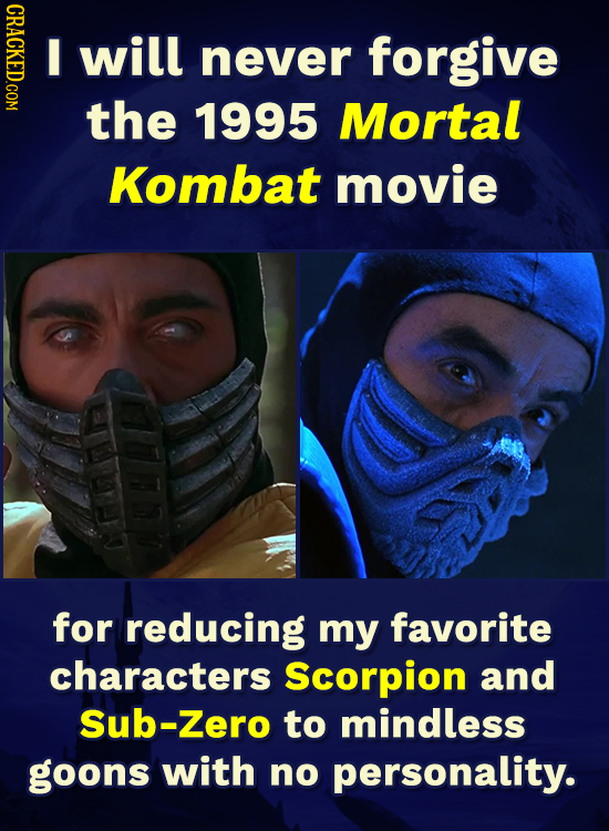 ORAOT I will never forgive the 1995 Mortal Kombat movie for reducing my favorite characters Scorpion and Sub-Zero to mindless goons with no personalit
