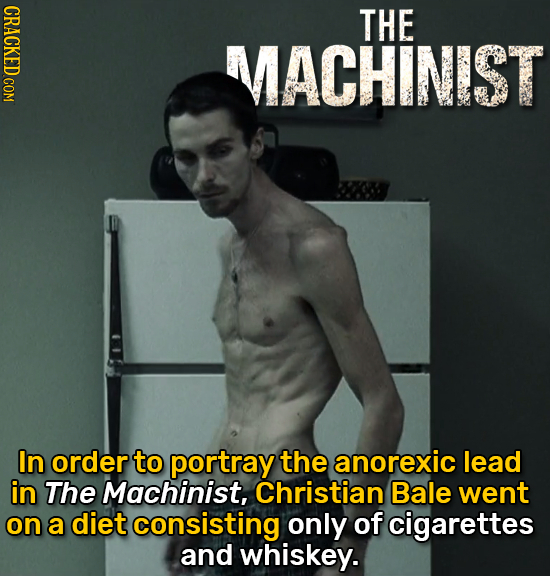 CRACKED COM THE MACHINIST In order to portray the anorexic lead in The Machinist, Christian Bale went on a diet consisting only of cigarettes and whis