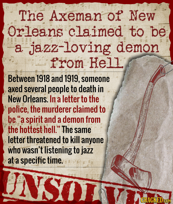 The Axeman of New Orleans claimed to be a jazz-loving demon from Hell Between 1918 and 1919, someone axed several people to death in New Orleans. In a