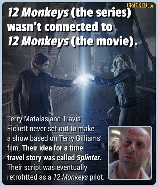 CRACKED CO 12 Monkeys (the series) wasn't connected to 12 Monkeys (the movie). Terry Matalas and Travis Fickett never set out to make a show based on