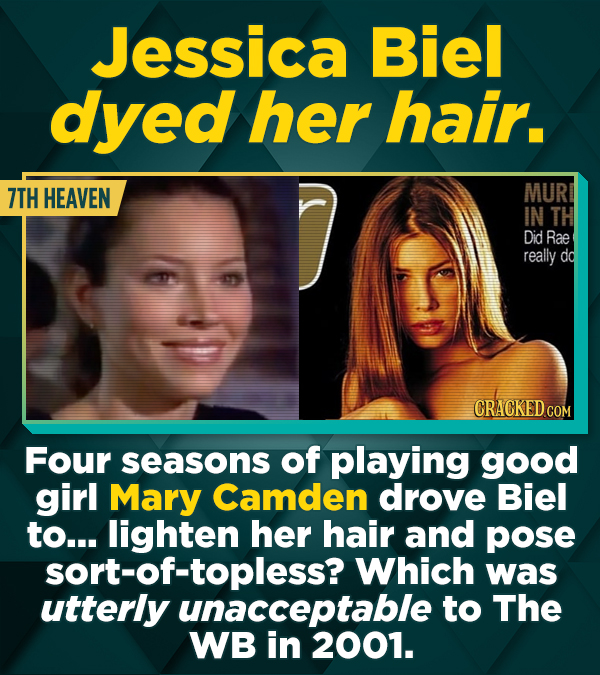 Jessica Biel dyed her hair. 7TH HEAVEN MUR IN TH Did Rae really dd CRACKED COM Four seasons of playing good girl Mary Camden drove Biel to... lighten