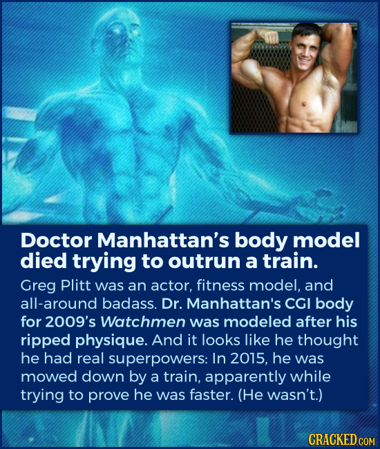 Doctor Manhattan's body model died trying to outrun a train. Greg Plitt was an actor, fitness model, and all-around badass. Dr. Manhattan's CGI body f
