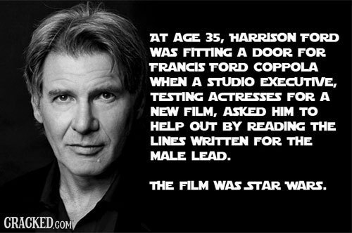 AT AGE 35, HARRISON FORD WAS FITTING A DOOR FOR FRANCIS FORD COPPOLA WHEN A STUDIO EXECUTIVE, TESTING ACTRESSES FOR A NEW FILM, ASKED HIM TO HELP OUT