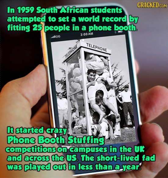 CRACKEDCON In 1959 South African students attempted to set a world record by fitting 25 people in a phone booth. 3:00A tlog TELEPHONE TELEPHONE It sta