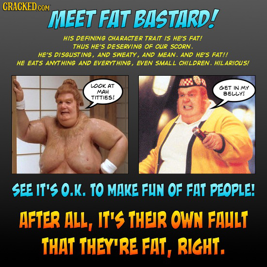 CRACKED COM MEET FAT BASTARD! HIS DEFINING CHARACTER TRAIT IS HE'S FAT! THUS HE'S DESERVING OF OUR SCORN. HE'S DISGUSTING, AND SWEATY, AND MEAN. AND H