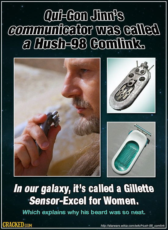 Qui-Gon Jinn's communicator was called a Hush-98 Comlink. In our galaxy, it's called a Gillette Sensor-Excel for Women. Which explains why his beard w
