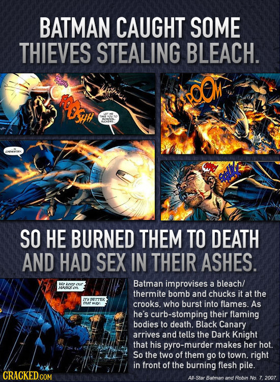 BATMAN CAUGHT SOME THIEVES STEALING BLEACH. SO HE BURNED THEM TO DEATH AND HAD SEX IN THEIR ASHES. Batman improvises EUa ee our a bleach/ MASASO therm