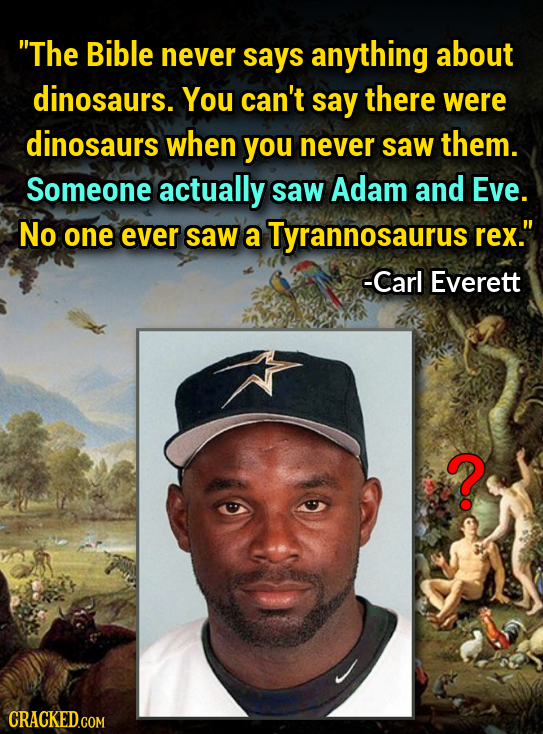 The Bible never says anything about dinosaurs. You can't say there were dinosaurs when you never saw them. Someone actually saw Adam and Eve. No one