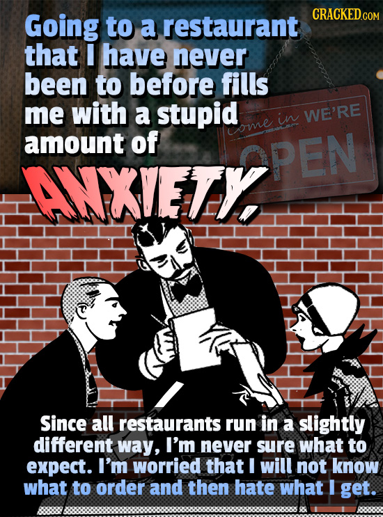 Going CRACKED to a restaurant that I have never been to before fills me with a stupid in WE'RE amount of ome ANXIETYPEN OPEN ANXVETY Since all restaur