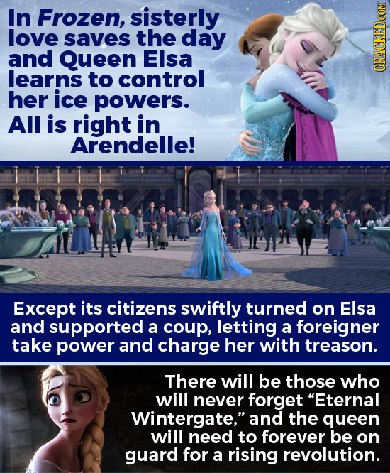 In Frozen, sisterly love saves the day and Queen Elsa learns to control her ice powers. All is right in Arendelle! Except its citizens swiftly turned