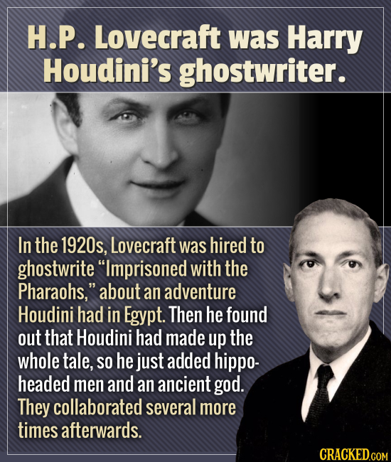 H.P. Lovecraft was Harry Houdini's ghostwriter. In the 1920s, Lovecraft was hired to ghostwrite Imprisoned with the Pharaohs. about an adventure Hou
