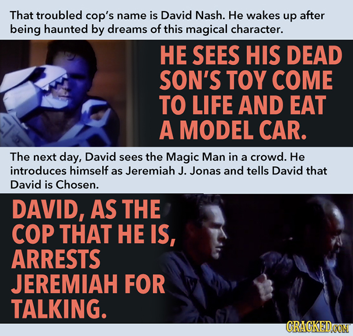 That troubled cop's name is David Nash. He wakes up after being haunted by dreams of this magical character. HE SEES HIS DEAD SON'S TOY COME TO LIFE A