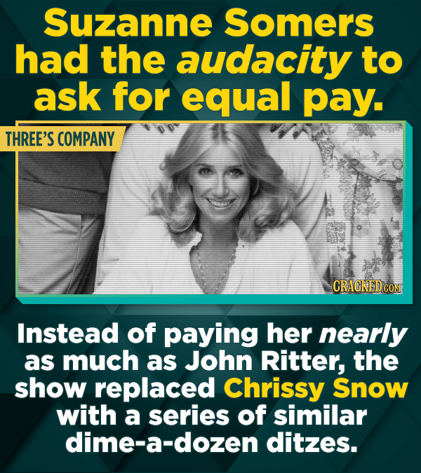 Suzanne Somers had the audacity to ask for equal pay. THREE'S COMPANY CRACKEDCO Instead of paying her nearly as much as John Ritter, the show replaced