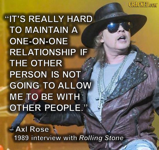 CRACKEDcO IT'S REALLY HARD TO MAINTAIN A ONE-ON-ONE RELATIONSHIP IF THE OTHER PERSON IS NOT GOING TO ALLOW ME TO BE WITH OTHER PEOPLE. -Axl Rose 198