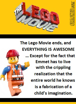 LEre HE CRACKEDCOMT The Lego Movie ends, and EVERYTHING IS AWESOME ... Except for the fact that Emmet has to live with the crippling realization that