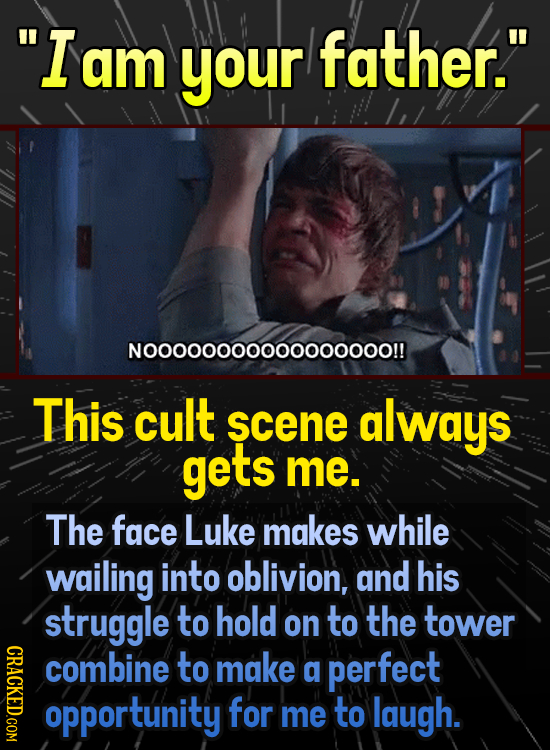 Iam your father. N000000000000ooooo!! This cult scene always gets me. The face Luke makes while wailing into oblivion, and his struggle to hold on t