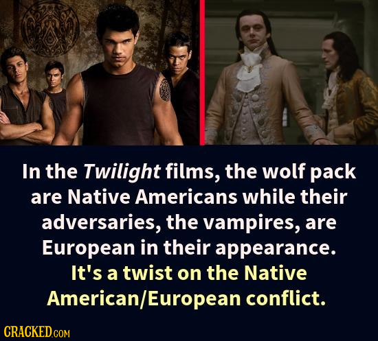 In the Twilight films, the wolf pack are Native Americans while their adversaries, the vampires, are European in their appearance. It's a twist on the