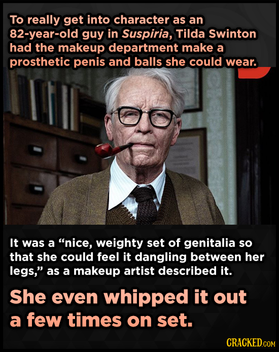 To really get into character as an 82-year-old guy in Suspiria, Tilda Swinton had the makeup department make a prosthetic penis and balls she could we