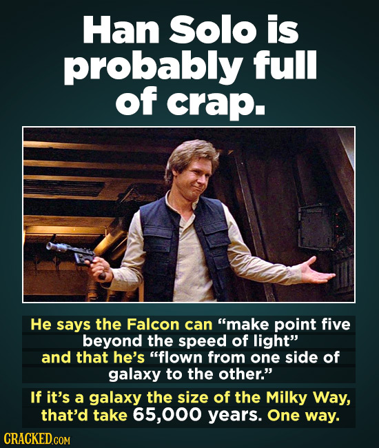 Han solo is probably full of crap. He says the Falcon can make point five beyond the speed of light and that he's flown from one side of galaxy to
