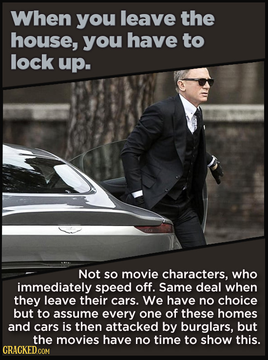 When you leave the house, you have to lock up. Not SO movie characters, who immediately speed off. Same deal when they leave their cars. We have no ch