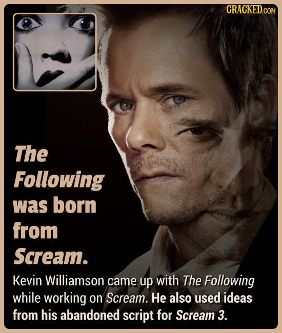 CRACKEDCON The Following was born from Scream. Kevin Williamson came up with The Following while working on Scream. He also used ideas from his abando
