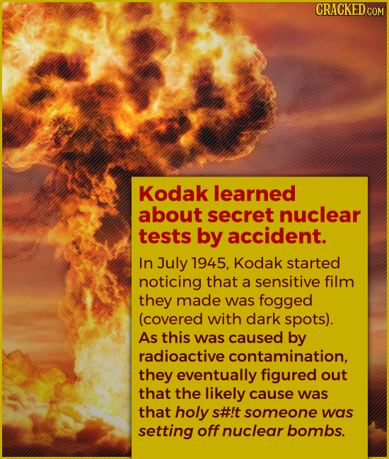 Kodak learned about secret nuclear tests by accident. In July 1945, Kodak started noticing that a sensitive film they made was fogged (cove