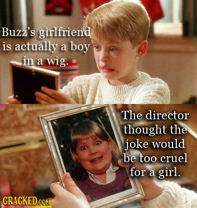 Buzz's girlfriend is actually a boy in a wig. The director thought the joke would be too cruel for a girl. CRACKED COM