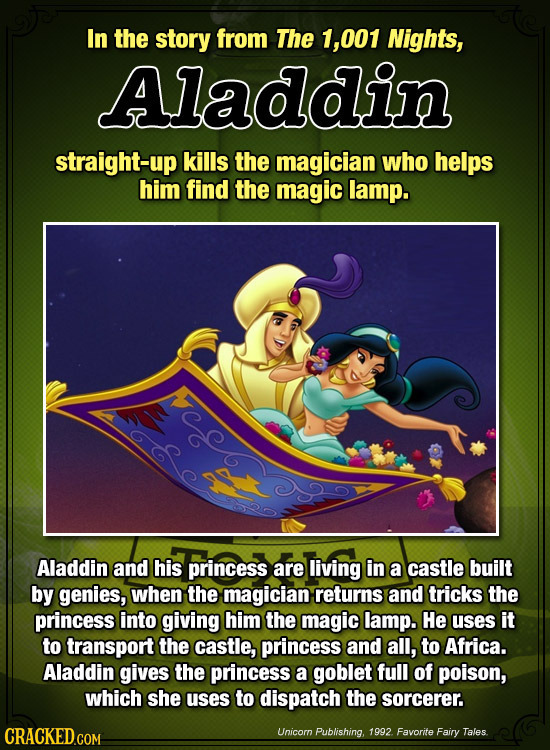 In the story from The 1, ,001 Nights, Aladdin straight-up kills the magician who helps him find the magic lamp. Aladdin and his princess are living in