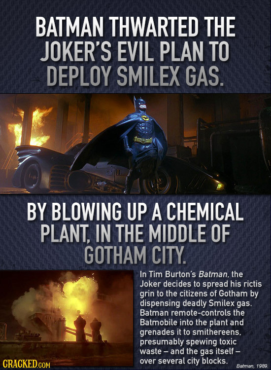 BATMAN THWARTED THE JOKER'S EVIL PLAN TO DEPLOY SMILEX GAS. BY BLOWING UP A CHEMICAL PLANT, IN THE MIDDLE OF GOTHAM CITY In Tim Burton's Batman. the J