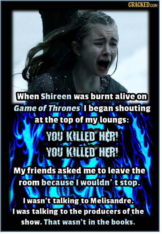 When Shireen was burnt alive on Game of Thrones I began shouting at the top of my loungs: YOU KILLED HER! YOU KILLED HER! My friends asked me to leave
