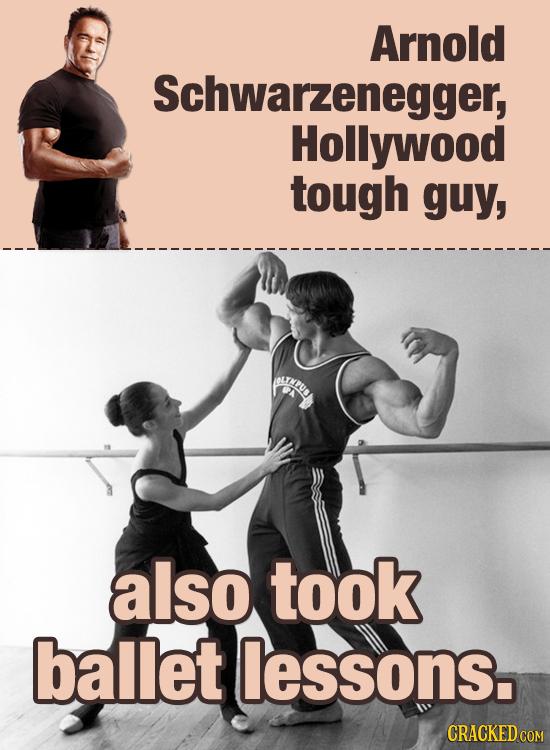 Arnold Schwarzenegger, Hollywood tough guy, also took ballet lessons.