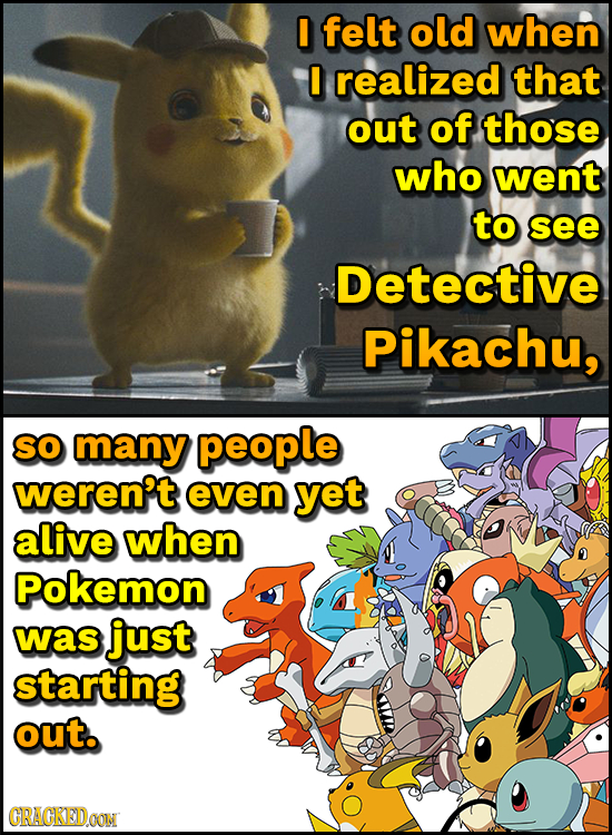 I felt old when I realized that out of those who went to see Detective Pikachu, SO many people weren't even yet alive when Pokemon was just starting o