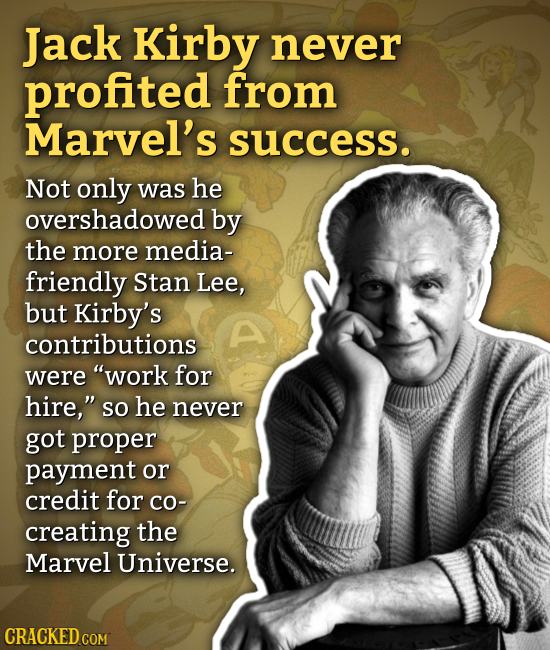 Jack Kirby never profited from Marvel's success. Not only was he overshadowed by the more media- friendly Stan Lee, but Kirby's contributions were wo