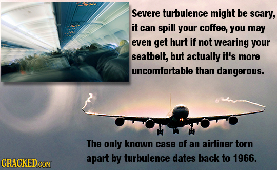 Severe turbulence might be scary, it can spill your coffee, you may even get hurt if not wearing your seatbelt, but actually it's more uncomfortable t