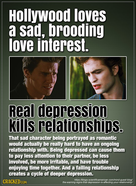 HOLLYWOOD loves a sad, brooding love interest. Real depression kills relationships. That sad character being portrayed as romantic would actually be r
