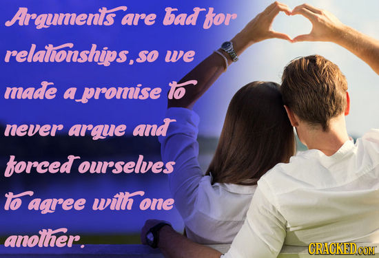 Argumenis a are Bad for relalionships,so SO we made a promise To never arguie and forced ourselves to agree wilh one another.