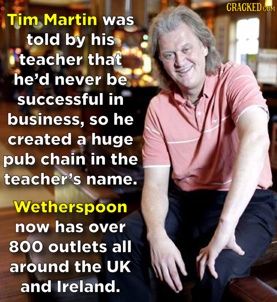 CRACKED COM Tim Martin was told by his teacher that he'd never be successful in business, so he created a huge pub chain in the teacher's name. Wether