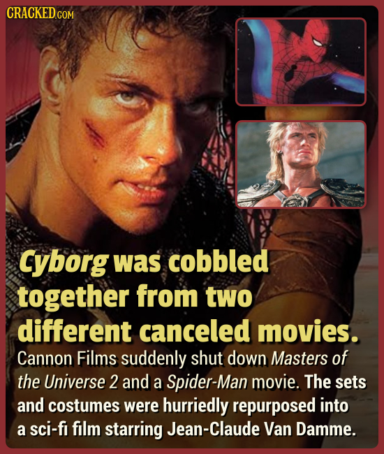 Cyborg was cobbled together from two different canceled movies. Cannon Films suddenly shut down Masters of the Universe 2 and a Spider-Man movie. The