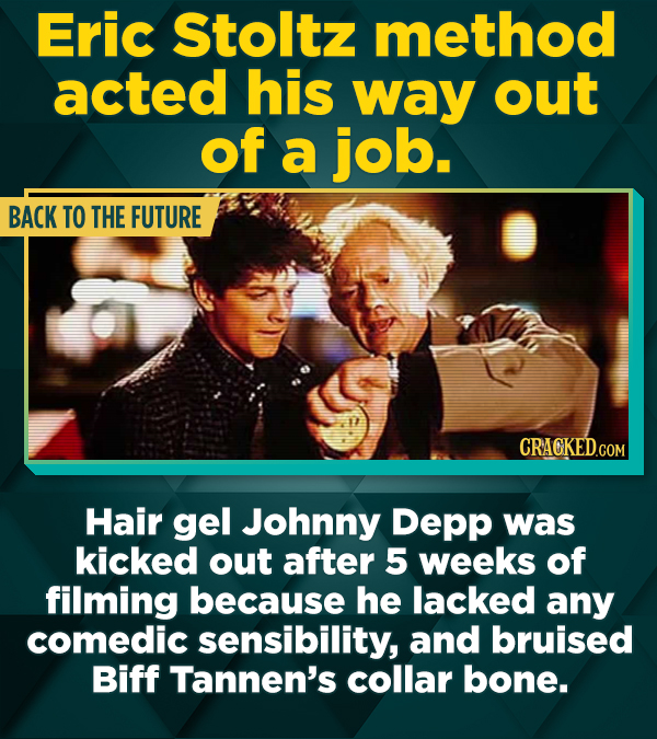 Eric Stoltz method acted his way out of a job. BACK TO THE FUTURE Hair gel Johnny Depp was kicked out after 5 weeks of filming because he lacked any c