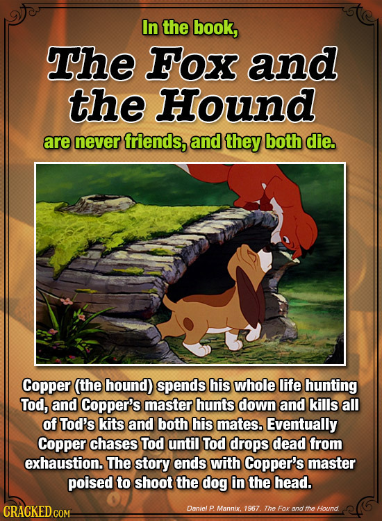 In the book, The Fox and the Hound are never friends, and they both die. Copper (the hound) spends his whole life hunting Tod, and Copper's master hun