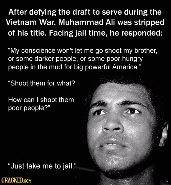 After defying the draft to serve during the Vietnam War, Muhammad Ali was stripped of his title. Facing jail time, he responded: My conscience won't