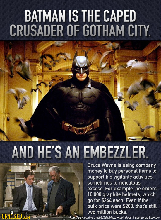 BATMAN IS THE CAPED CRUSADER OF GOTHAM CITY. AND HE'S AN EMBEZZLER. Bruce Wayne is using company money to buy personal items to support his vigilante