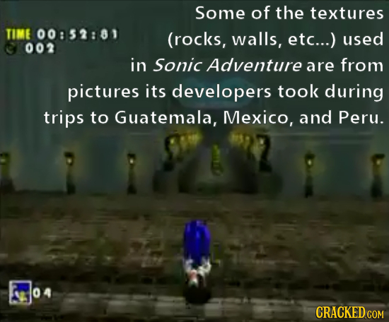 Some of the textures TIME 00:52:81 (rocks, walls, etc...) used 002 in Sonic Adventure are from pictures its developers took during trips to Guatemala,