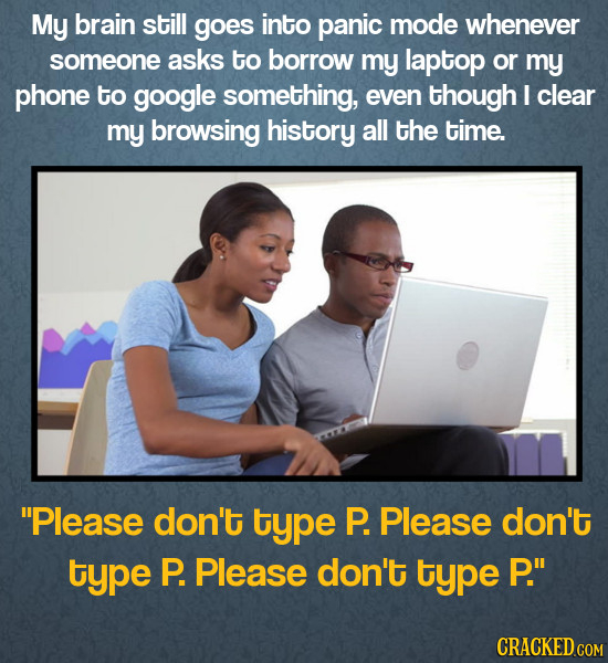 My brain still goes into panic mode whenever someone asks to borrow my laptop or my phone to google something, even though I clear my browsing history