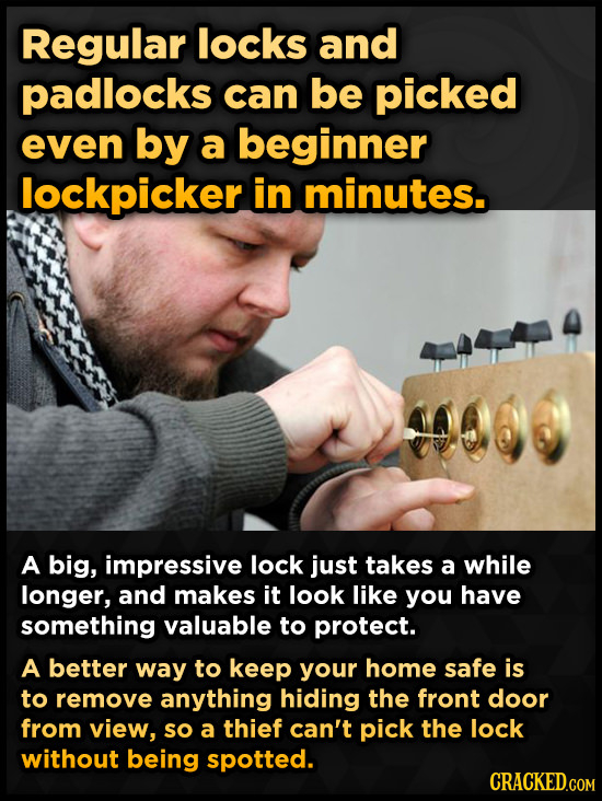 Regular locks and padlocks can be picked even by a beginner lockpicker in minutes. A big, impressive lock just takes a while longer, and makes it look