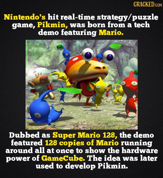 CRACKEDc Nintendo's hit real-time strategy/ puzzle game, Pikmin, was born from a tech demo featuring Mario. Dubbed as Super Mario 128, the demo featur